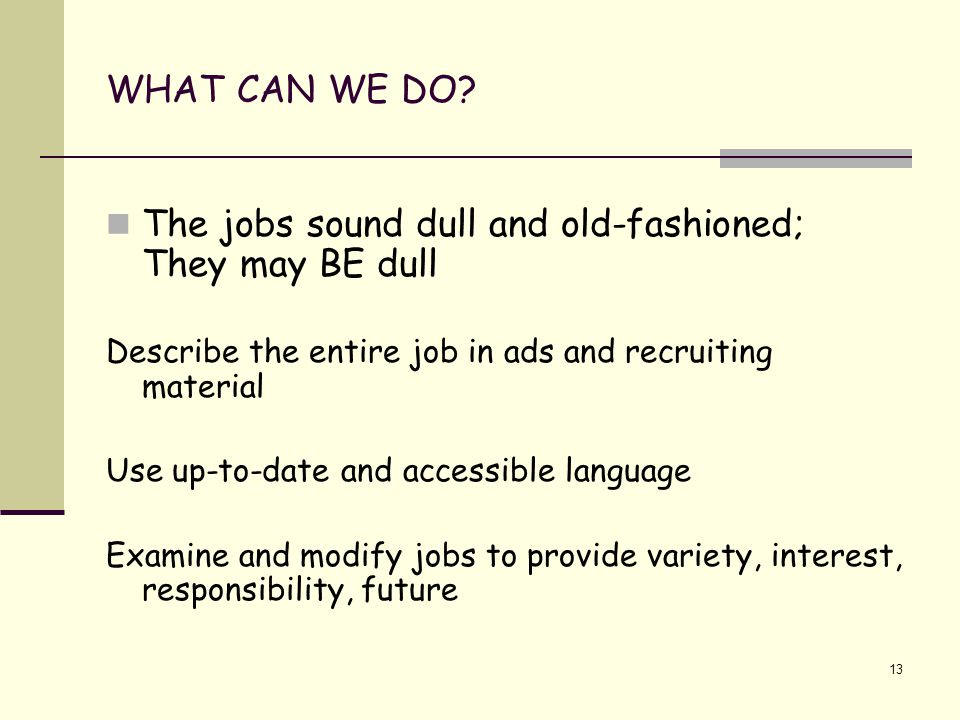 13 WHAT CAN WE DO? The jobs sound dull and old-fashioned; They may BE dull Describe the entire job in ads and recruiting material Use up-to-date and a