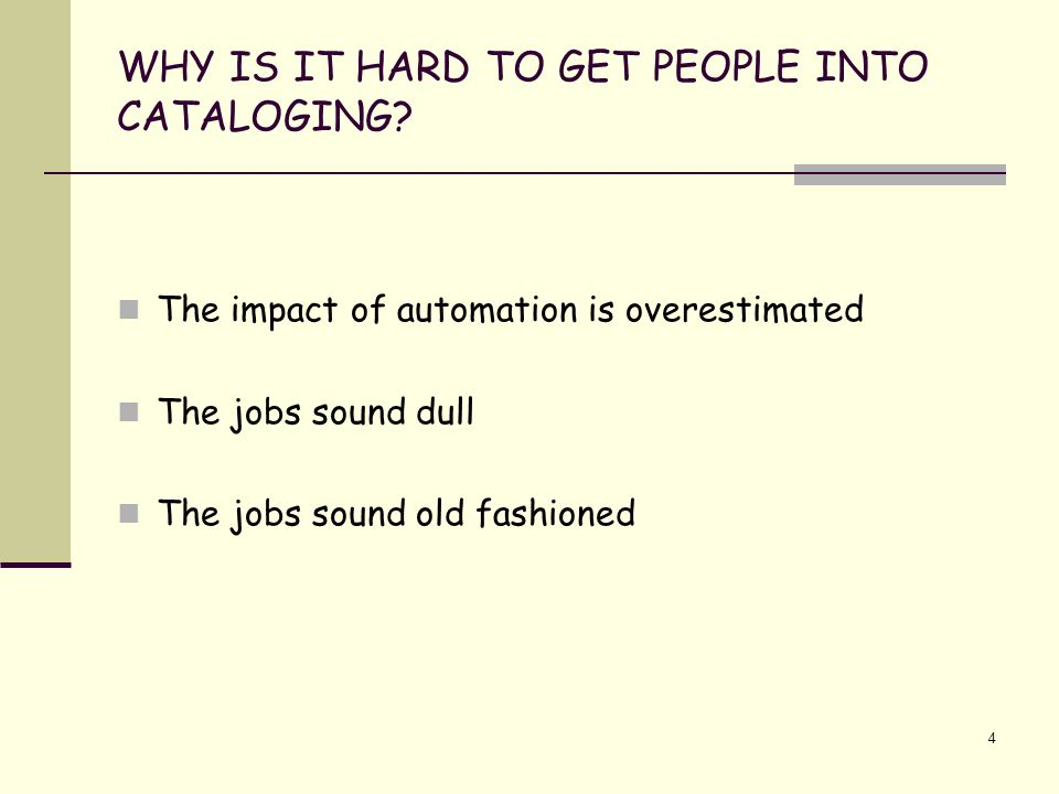4 WHY IS IT HARD TO GET PEOPLE INTO CATALOGING? The impact of automation is overestimated The jobs sound dull The jobs sound old fashioned