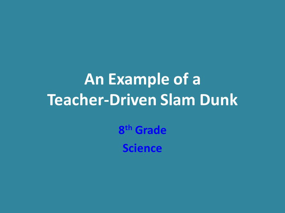An Example of a Teacher-Driven Slam Dunk 8 th Grade Science