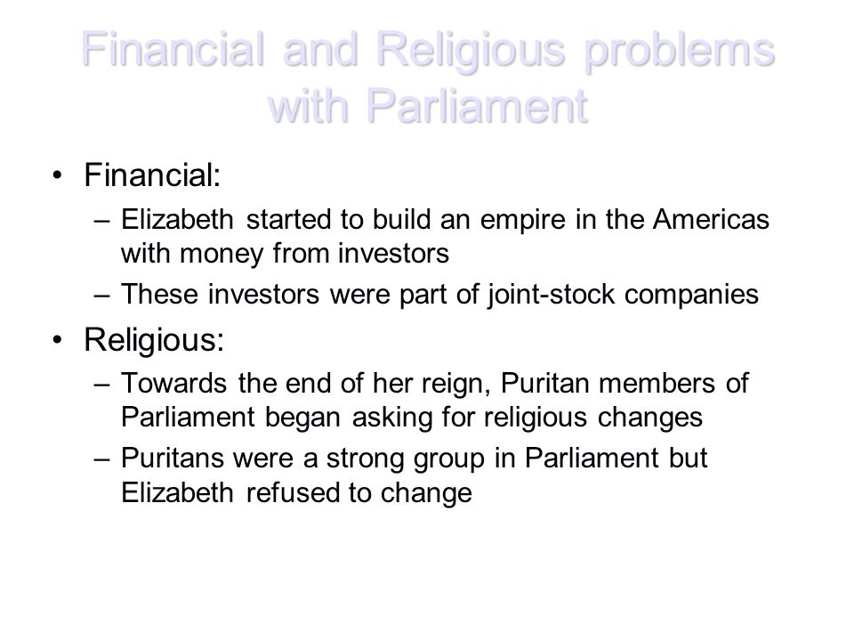 Financial and Religious problems with Parliament Financial: –Elizabeth started to build an empire in the Americas with money from investors –These inv