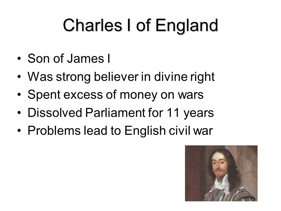 Charles I of England Son of James I Was strong believer in divine right Spent excess of money on wars Dissolved Parliament for 11 years Problems lead