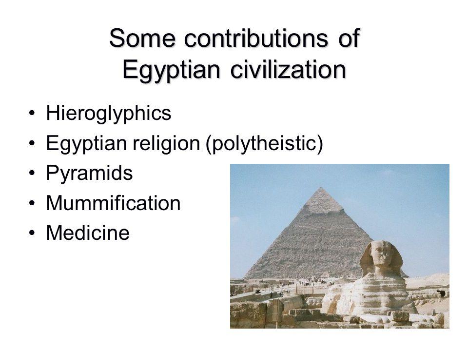 Some contributions of Egyptian civilization Hieroglyphics Egyptian religion (polytheistic) Pyramids Mummification Medicine