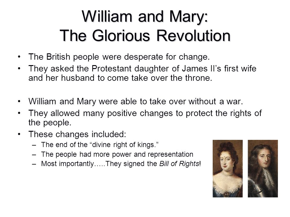William and Mary: The Glorious Revolution The British people were desperate for change. They asked the Protestant daughter of James II's first wife an