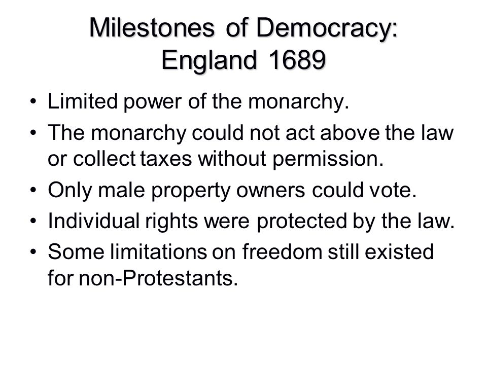 Milestones of Democracy: England 1689 Limited power of the monarchy. The monarchy could not act above the law or collect taxes without permission. Onl