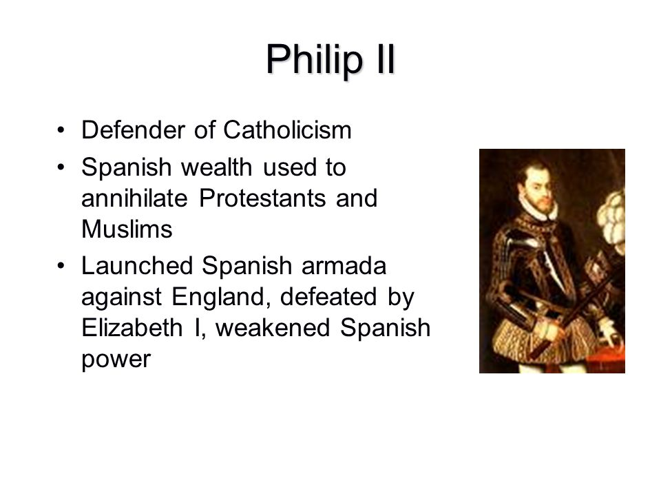 Philip II Defender of Catholicism Spanish wealth used to annihilate Protestants and Muslims Launched Spanish armada against England, defeated by Eliza