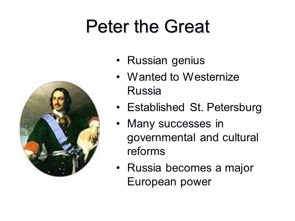 Peter the Great Russian genius Wanted to Westernize Russia Established St. Petersburg Many successes in governmental and cultural reforms Russia becom