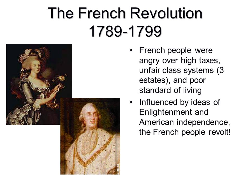 The French Revolution 1789-1799 French people were angry over high taxes, unfair class systems (3 estates), and poor standard of living Influenced by