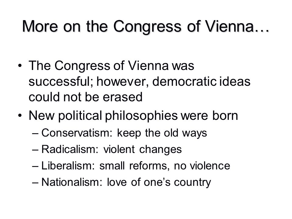 The Congress of Vienna was successful; however, democratic ideas could not be erased New political philosophies were born –Conservatism: keep the old