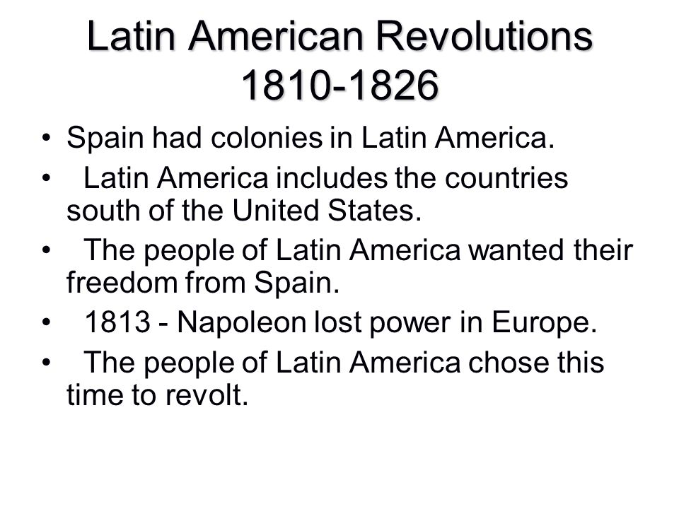 Latin American Revolutions 1810-1826 Spain had colonies in Latin America. Latin America includes the countries south of the United States. The people
