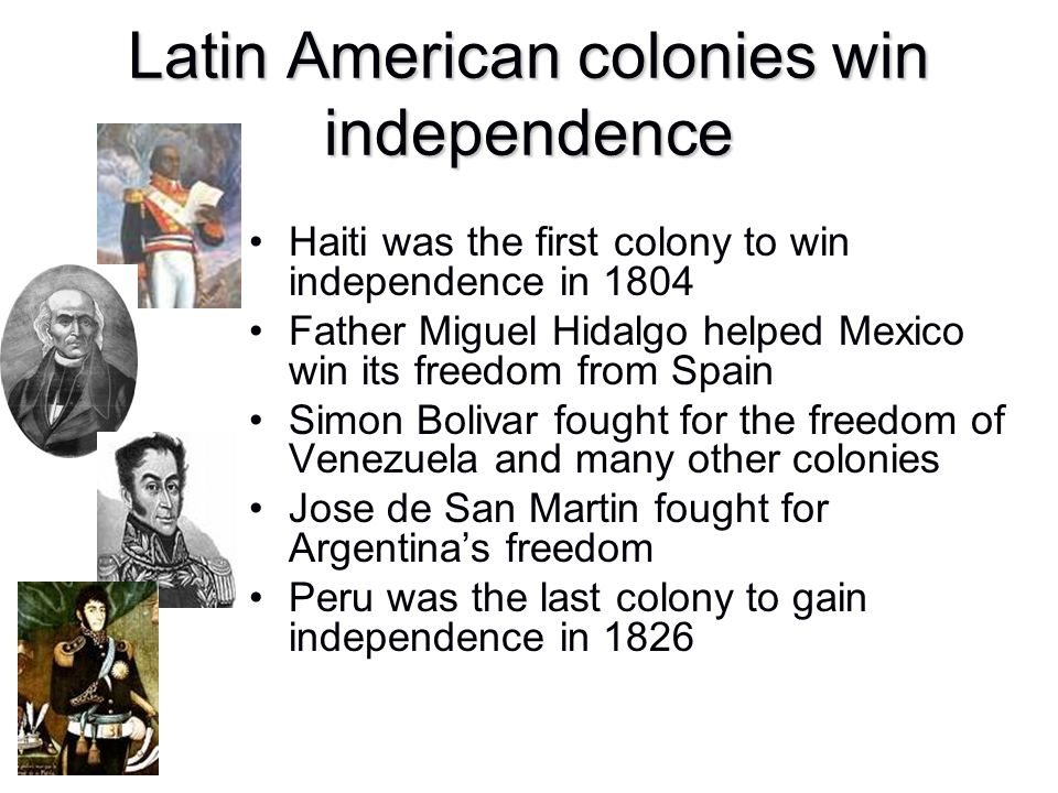 Latin American colonies win independence Haiti was the first colony to win independence in 1804 Father Miguel Hidalgo helped Mexico win its freedom fr