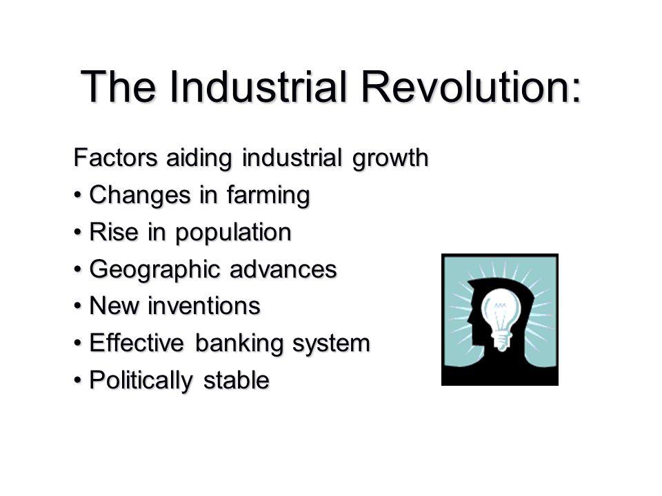 The Industrial Revolution: Factors aiding industrial growth Changes in farming Changes in farming Rise in population Rise in population Geographic adv