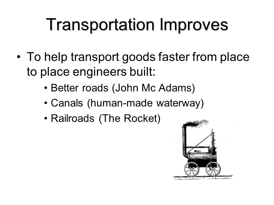 Transportation Improves To help transport goods faster from place to place engineers built: Better roads (John Mc Adams) Canals (human-made waterway)