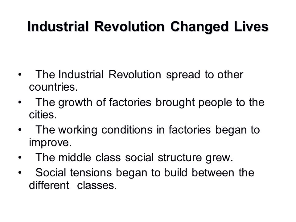 Industrial Revolution Changed Lives The Industrial Revolution spread to other countries. The growth of factories brought people to the cities. The wor