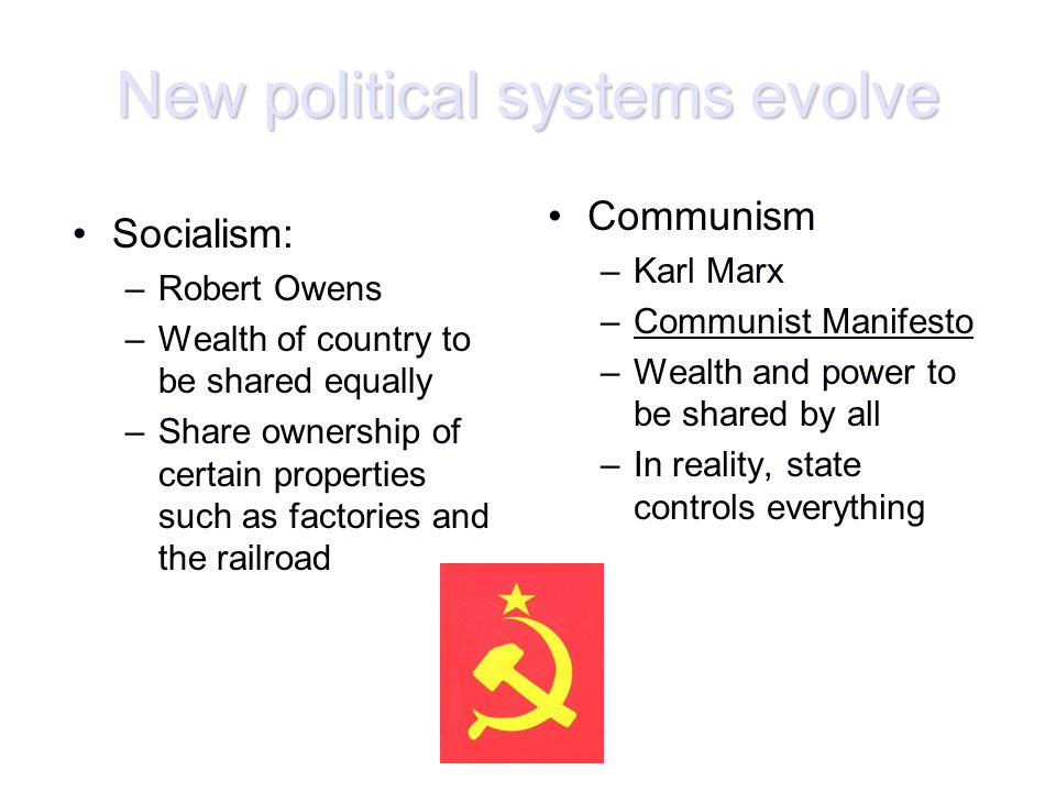 New political systems evolve Socialism: –Robert Owens –Wealth of country to be shared equally –Share ownership of certain properties such as factories