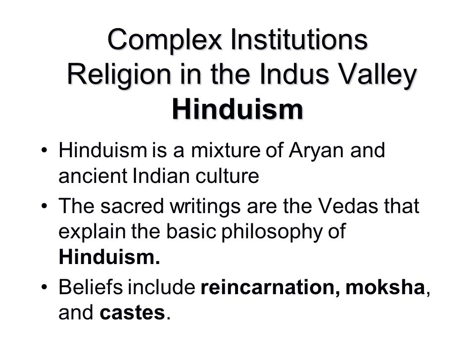 Complex Institutions Religion in the Indus Valley Hinduism Hinduism is a mixture of Aryan and ancient Indian culture The sacred writings are the Vedas