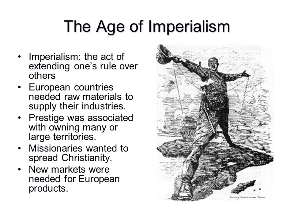 Imperialism: the act of extending one's rule over others European countries needed raw materials to supply their industries. Prestige was associated w