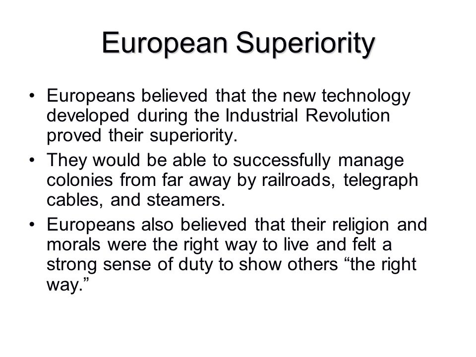 European Superiority Europeans believed that the new technology developed during the Industrial Revolution proved their superiority. They would be abl