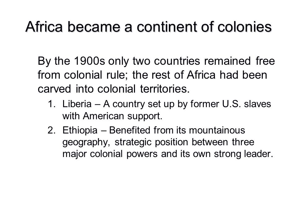 Africa became a continent of colonies By the 1900s only two countries remained free from colonial rule; the rest of Africa had been carved into coloni