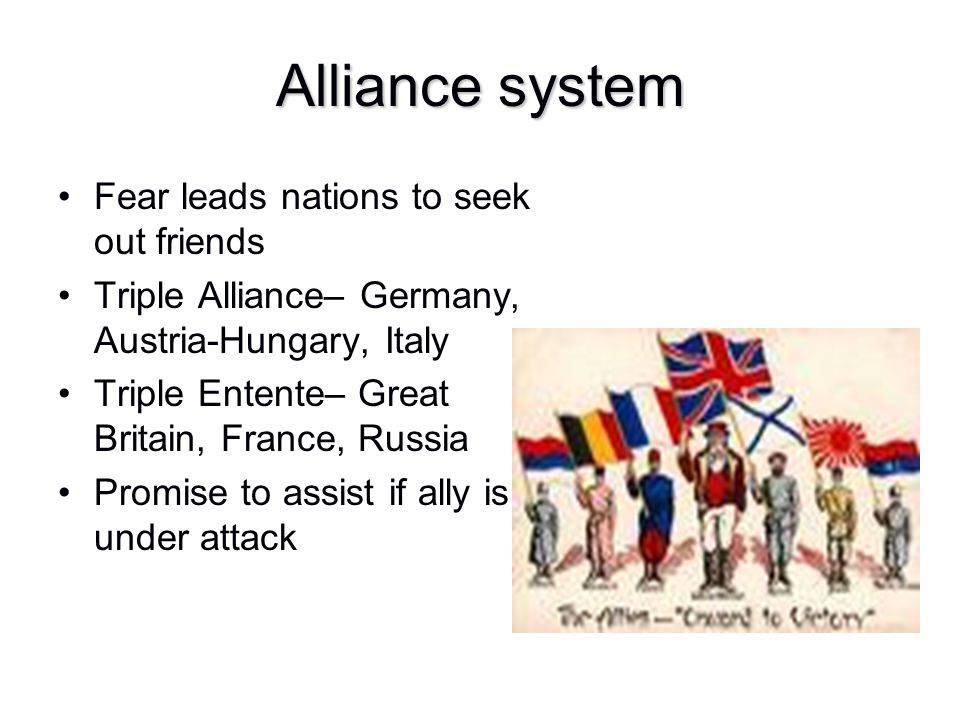 Alliance system Fear leads nations to seek out friends Triple Alliance– Germany, Austria-Hungary, Italy Triple Entente– Great Britain, France, Russia