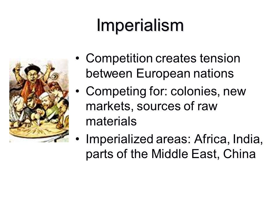 Imperialism Competition creates tension between European nations Competing for: colonies, new markets, sources of raw materials Imperialized areas: Af