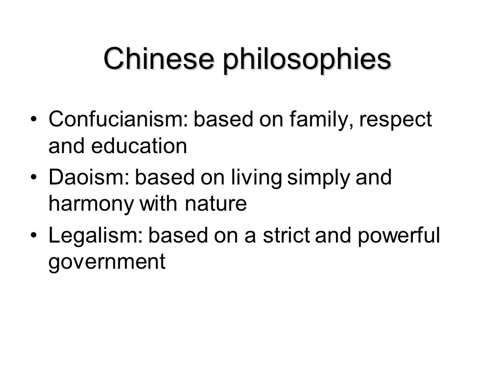 Chinese philosophies Confucianism: based on family, respect and education Daoism: based on living simply and harmony with nature Legalism: based on a
