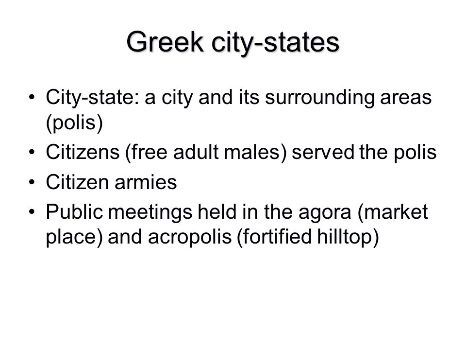 Greek city-states City-state: a city and its surrounding areas (polis) Citizens (free adult males) served the polis Citizen armies Public meetings hel
