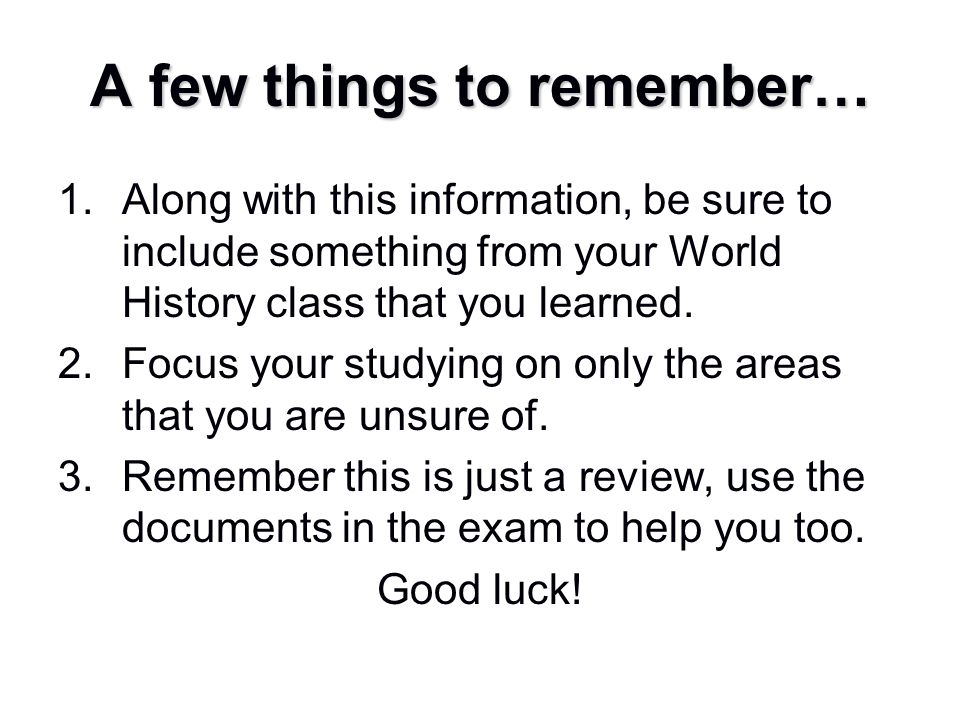 A few things to remember… 1.Along with this information, be sure to include something from your World History class that you learned. 2.Focus your stu