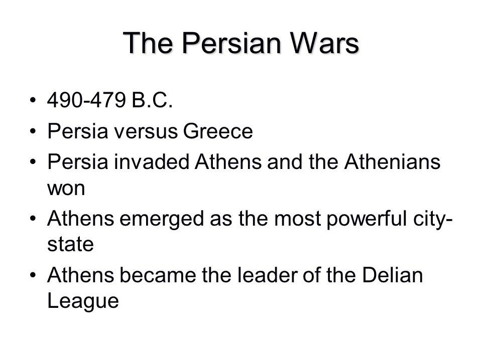 The Persian Wars 490-479 B.C. Persia versus Greece Persia invaded Athens and the Athenians won Athens emerged as the most powerful city- state Athens