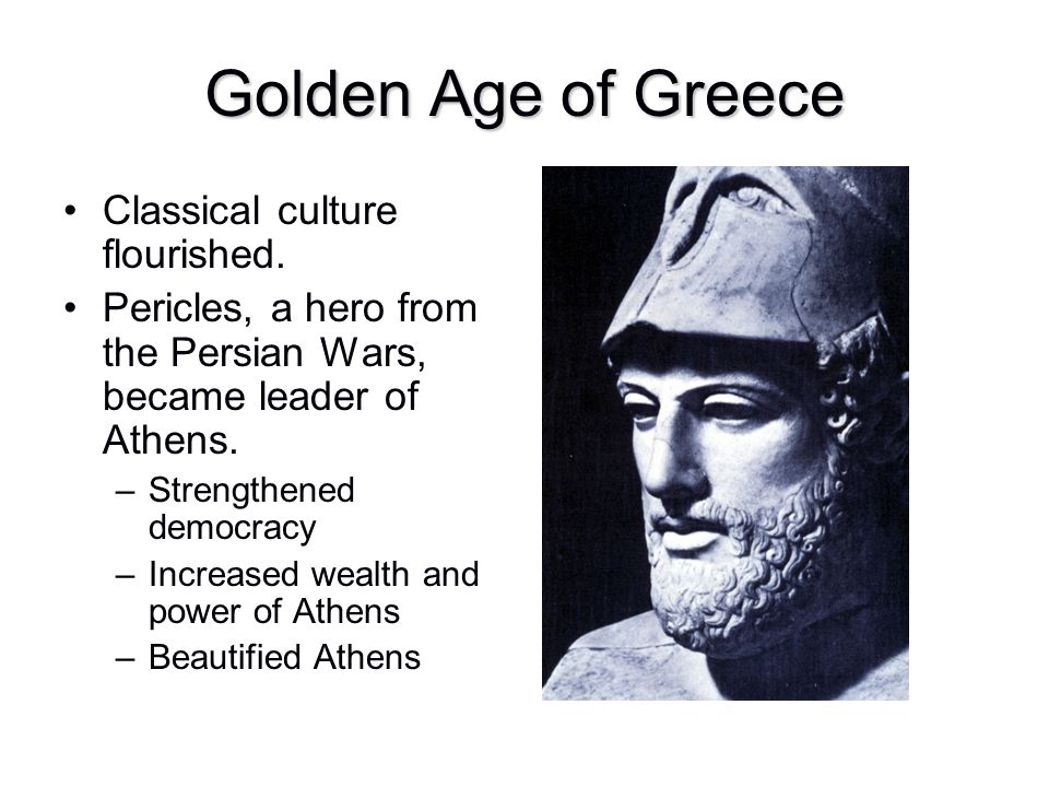 Golden Age of Greece Classical culture flourished. Pericles, a hero from the Persian Wars, became leader of Athens. –Strengthened democracy –Increased