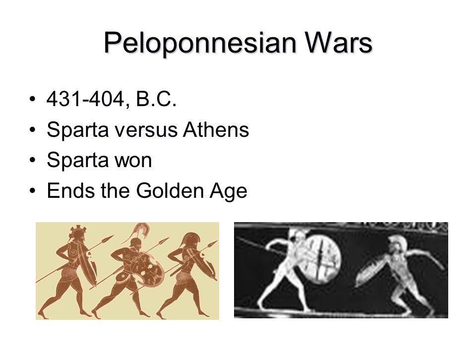 Peloponnesian Wars 431-404, B.C. Sparta versus Athens Sparta won Ends the Golden Age