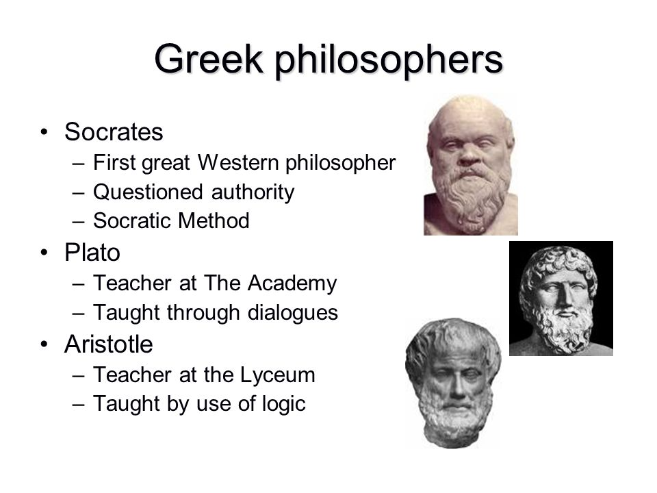 Greek philosophers Socrates –First great Western philosopher –Questioned authority –Socratic Method Plato –Teacher at The Academy –Taught through dial