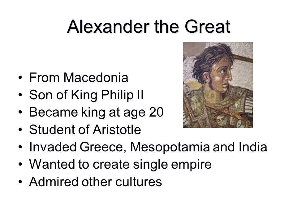 Alexander the Great From Macedonia Son of King Philip II Became king at age 20 Student of Aristotle Invaded Greece, Mesopotamia and India Wanted to cr