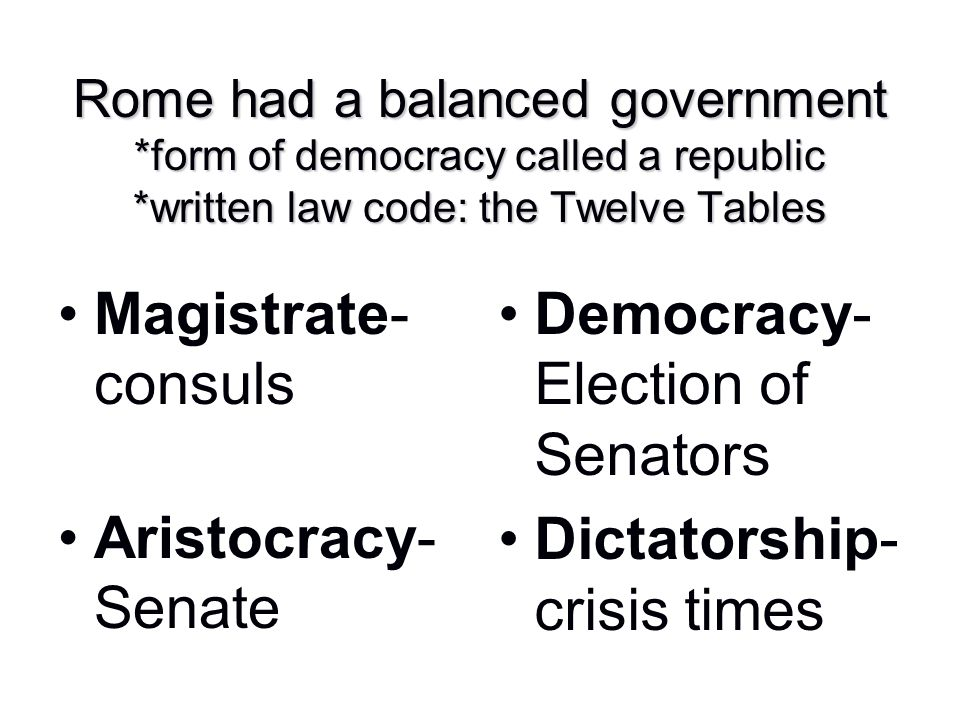 Rome had a balanced government *form of democracy called a republic *written law code: the Twelve Tables Magistrate- consuls Aristocracy- Senate Democ