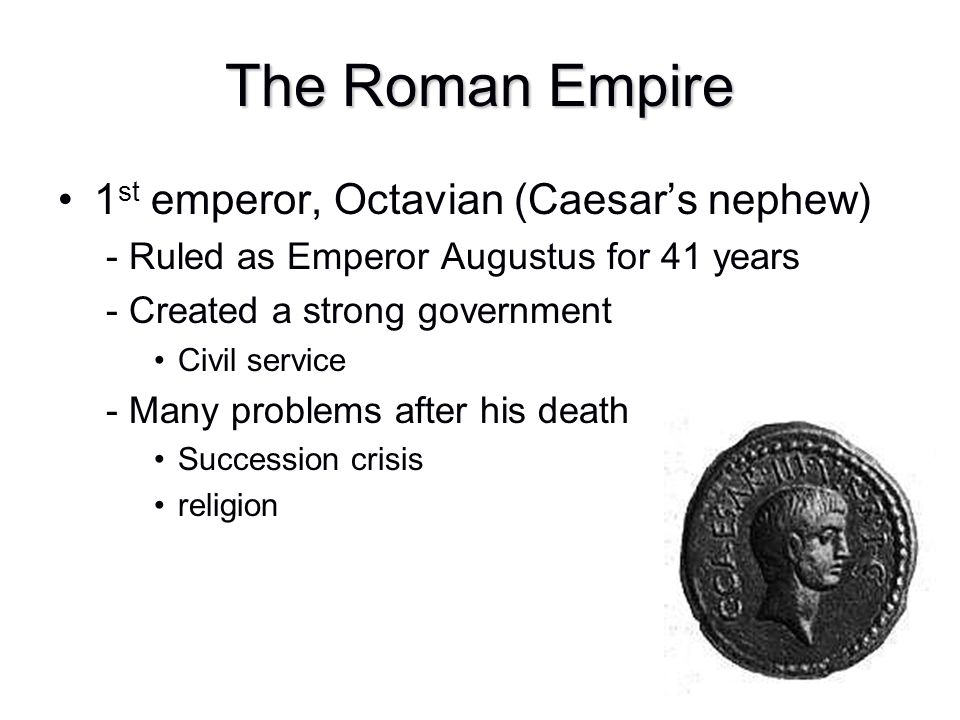 The Roman Empire 1 st emperor, Octavian (Caesar's nephew) - Ruled as Emperor Augustus for 41 years - Created a strong government Civil service - Many
