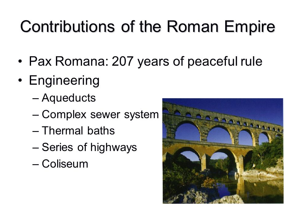 Contributions of the Roman Empire Pax Romana: 207 years of peaceful rule Engineering –Aqueducts –Complex sewer system –Thermal baths –Series of highwa