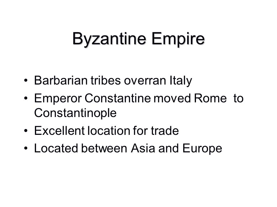 Byzantine Empire Barbarian tribes overran Italy Emperor Constantine moved Rome to Constantinople Excellent location for trade Located between Asia and
