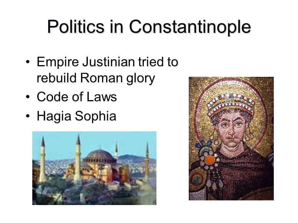 Politics in Constantinople Empire Justinian tried to rebuild Roman glory Code of Laws Hagia Sophia