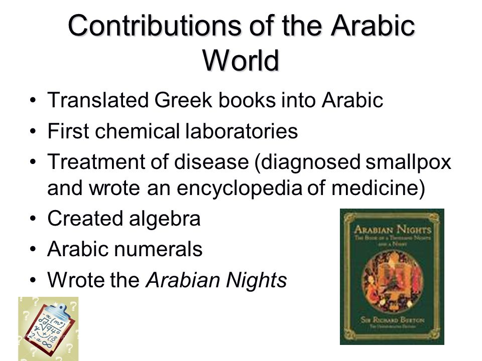 Contributions of the Arabic World Translated Greek books into Arabic First chemical laboratories Treatment of disease (diagnosed smallpox and wrote an