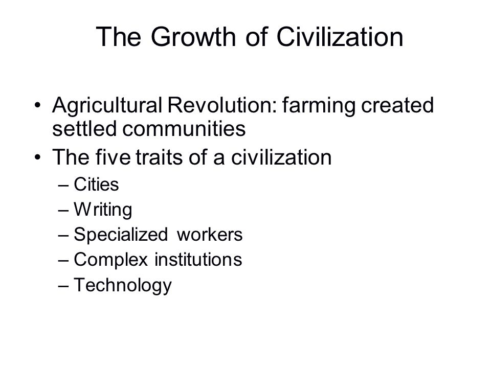 The Growth of Civilization Agricultural Revolution: farming created settled communities The five traits of a civilization –Cities –Writing –Specialize
