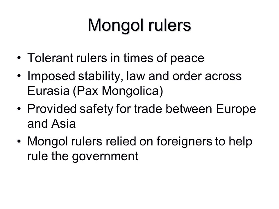 Mongol rulers Tolerant rulers in times of peace Imposed stability, law and order across Eurasia (Pax Mongolica) Provided safety for trade between Euro