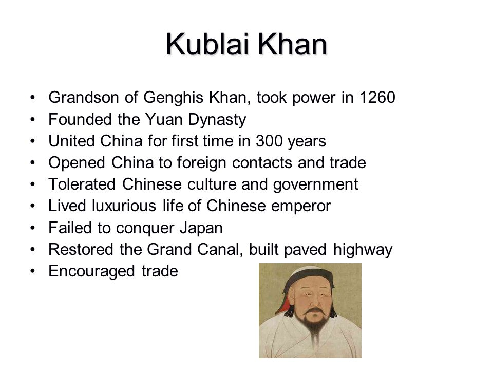 Kublai Khan Grandson of Genghis Khan, took power in 1260 Founded the Yuan Dynasty United China for first time in 300 years Opened China to foreign con