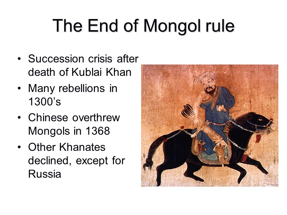 The End of Mongol rule Succession crisis after death of Kublai Khan Many rebellions in 1300's Chinese overthrew Mongols in 1368 Other Khanates decline