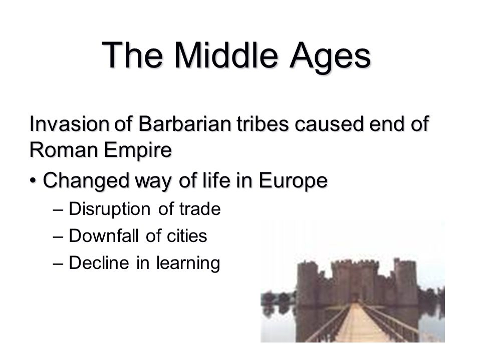 Invasion of Barbarian tribes caused end of Roman Empire Changed way of life in Europe Changed way of life in Europe – Disruption of trade – Downfall o