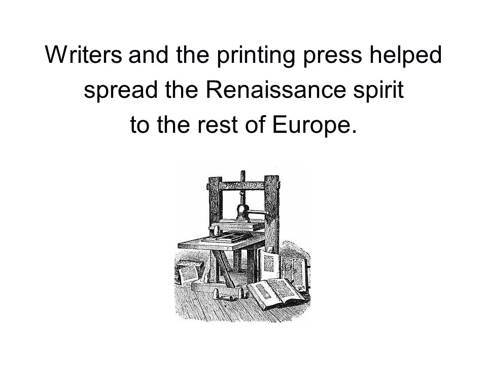 Writers and the printing press helped spread the Renaissance spirit to the rest of Europe.