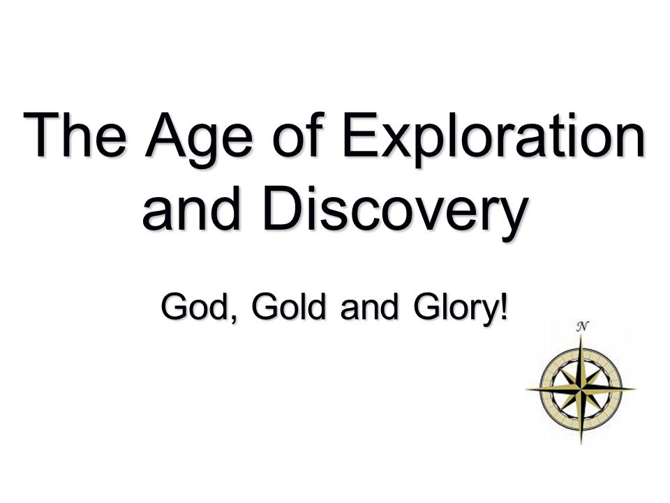 The Age of Exploration and Discovery God, Gold and Glory!