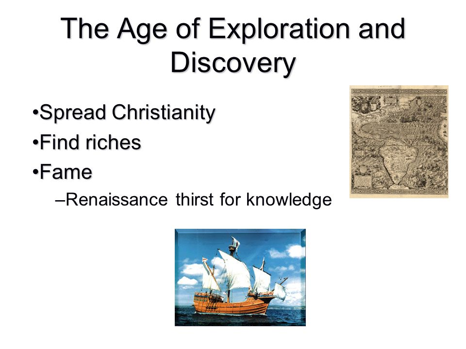 The Age of Exploration and Discovery Spread ChristianitySpread Christianity Find richesFind riches FameFame –Renaissance thirst for knowledge