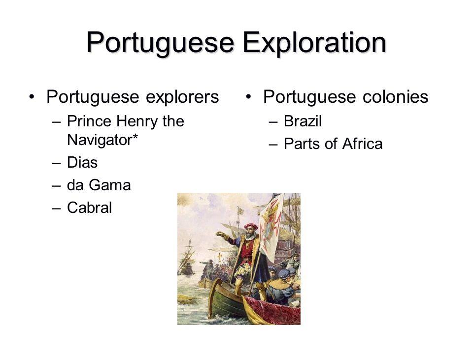 Portuguese Exploration Portuguese explorers –Prince Henry the Navigator* –Dias –da Gama –Cabral Portuguese colonies –Brazil –Parts of Africa