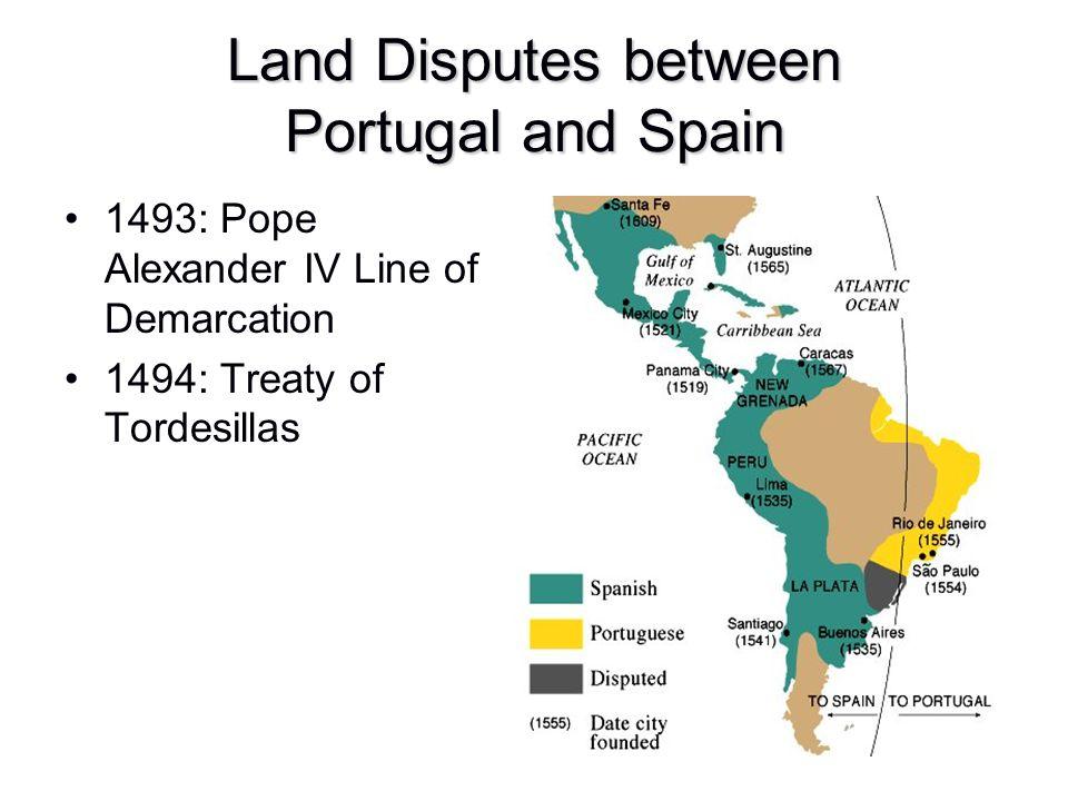 Land Disputes between Portugal and Spain 1493: Pope Alexander IV Line of Demarcation 1494: Treaty of Tordesillas