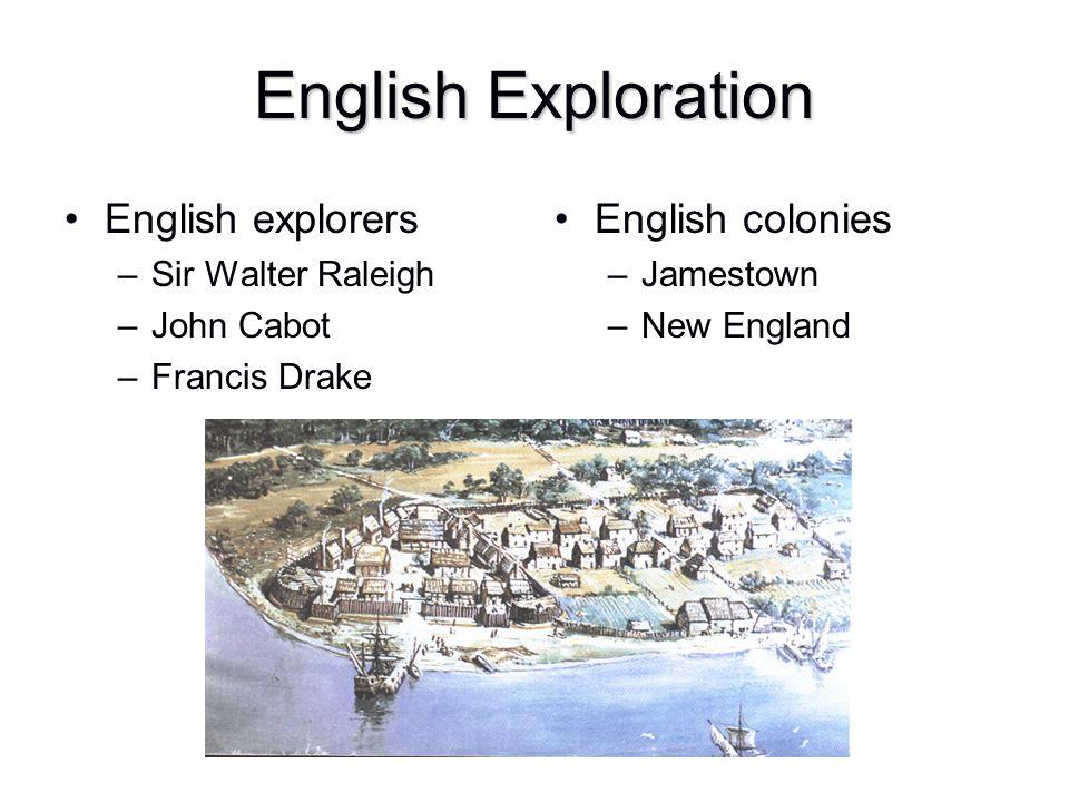 English Exploration English explorers –Sir Walter Raleigh –John Cabot –Francis Drake English colonies –Jamestown –New England