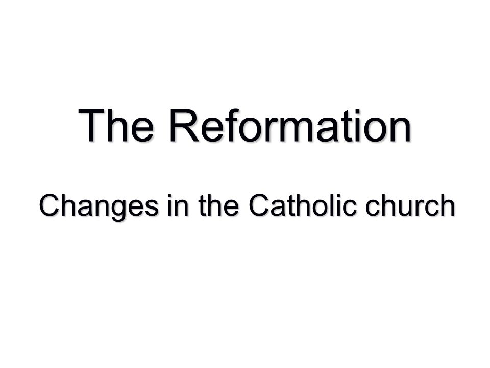 The Reformation Changes in the Catholic church